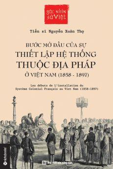 Góc Nhìn Sử Việt - Bước Mở Đầu Của Sự Thiết Lập Hệ Thống Thuộc Địa Pháp Ở Việt Nam(1858-1897)