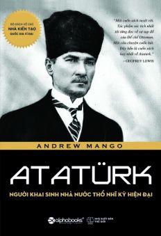 Ataturk - Người Khai Sinh Nhà Nước Thổ Nhĩ Kỳ Hiện Đại